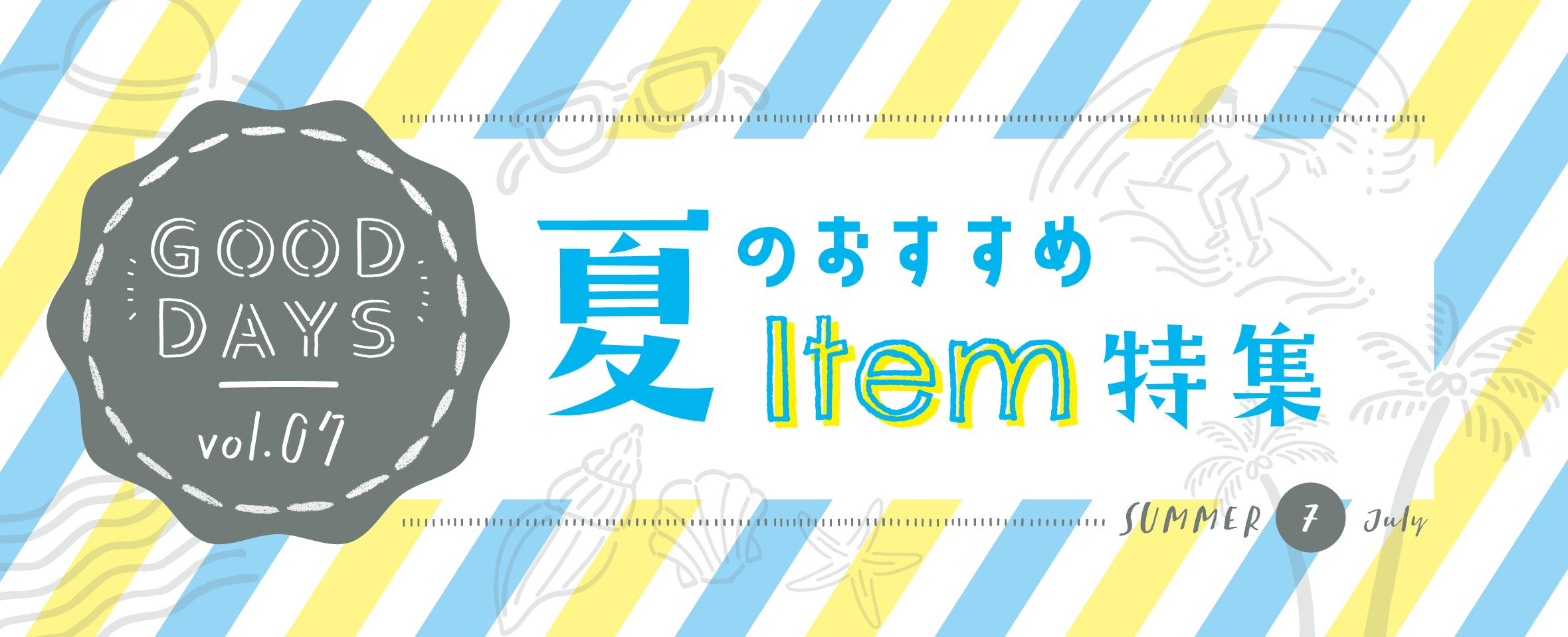 GOOD DAYS Vol.7 夏のおすすめ Item 特集
